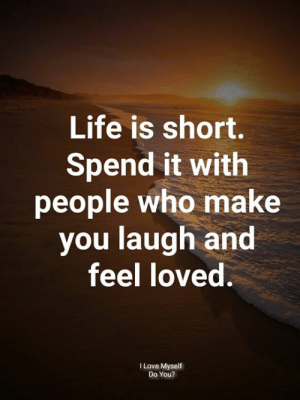 Life, Love, and Memes: Life is short.  Spend it with  people who make  you laugh and  feel loved.  l Love Myself  Do You?