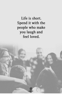 Life, Who, and Make: Life is short.  Spend it with the  people who make  you laugh and  feel loved  LES