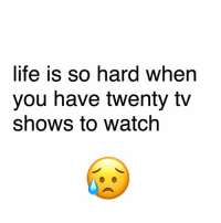 Tough life: life is so hard when  you have twenty tv  shows to watch Tough life
