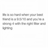 Best Friend, Life, and Lmao: life is so hard when your best  friend is a 9.5/10 and you're a  strong 4 with the right filter and  lighting Lmao 😂😂