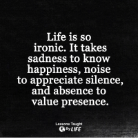 Ironic, Life, and Memes: Life is so  ironic. It takes  sadness to know  happiness, noise  to appreciate silence,  and absence to  value presence.  Lessons Taught  By LIFE <3