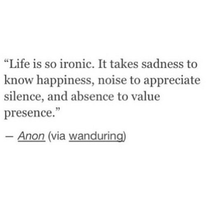 "https://iglovequotes.net/: ""Life is so ironic. It takes sadness to  know happiness, noise to appreciate  silence, and absence to value  presence.""  Anon (via wanduring) https://iglovequotes.net/"