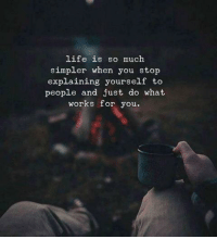 Life, You, and Works: life is so much  simpler when you stop  explaining yourself to  people and just do what  works for you.