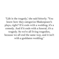 """http://iglovequotes.net/: """"Life is the tragedy,' she said bitterly. 'You  know how they categorize Shakespeare's  plays, right? If it ends with a wedding, it'sa  comedy. And if it ends with a funeral, it's a  tragedy. So we're all living tragedies,  because we all end the same way, and it isn't  with a goddamn wedding. http://iglovequotes.net/"""