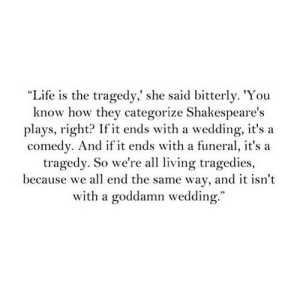 "https://iglovequotes.net/: ""Life is the tragedy,' she said bitterly. 'You  know how they categorize Shakespeare's  plays, right? If it ends with a wedding, it's a  comedy. And if it ends with a funeral, it's a  tragedy. So we're all living tragedies,  because we all end the same way, and it isn't  with a goddamn wedding."" https://iglovequotes.net/"
