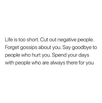 Life, Too Short, and Who: Life is too short. Cut out negative people.  Forget gossips about you. Say goodbye to  people who hurt you. Spend your days  with people who are always there for you