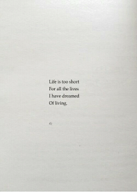Life, Living, and Too Short: Life is too short  For all the lives  I have dreamed  Of living  d.j