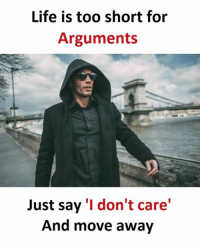 Life, Too Short, and Move: Life is too short for  Arguments  Just say 'I don't care  And move away