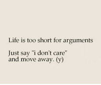 """life is too short: Life is too short for arguments  Just say """"i don't care""""  and move away. (v)"""