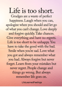 Bad, Life, and Love: Life is too short.  Grudges are a waste of perfect  happiness. Laugh when you can,  apologize when you should and let go  of what you can't change. Love deeply  and forgive quickly. Take chances.  Give everything and have no regrets.  Life is too short to be unhappy. You  have to take the good with the bad.  Smile when you're sad. Love what  you got and always remember what  you had. Always forgive but never  forget. Learn from your mistakes but  never regret. People change and  things go wrong. But always  remember life goes on.  LifeLearnedFeelings <3