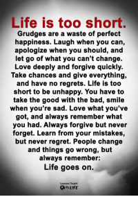 Bad, Life, and Love: Life is too short.  Grudges are a waste of perfect  happiness. Laugh when you can,  apologize when you should, an  let go of what you can't change.  Love deeply and forgive quickly.  Take chances and give everything,  and have no regrets. Life is too  short to be unhappy. You have to  take the good with the bad, smile  when you're sad. Love what you've  got, and always remember what  you had. Always forgive but never  forget. Learn from your mistakes,  but never regret. People change  and things go wrong, but  always remember:  Life goes on.  Lessons Taught  By LIFE <3