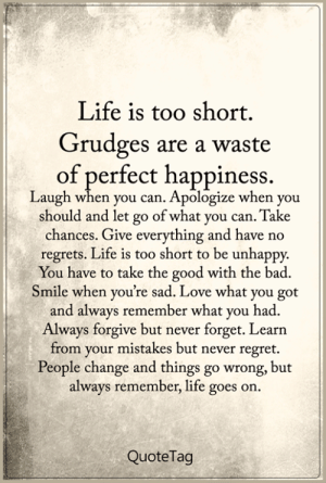 Bad, Life, and Love: Life is too short.  Grudges are a waste  of perfect happiness.  Laugh when you can. Apologize when you  should and let go of what you can. Take  chances. Give everything and have no  regrets. Life is too short to be unhappy  You have to take the good with the bad.  Smile when you're sad. Love what you got  and always remember what you had  Always forgive but never forget. Learn  from your mistakes but never regret.  People change and things go wrong, but  always remember, life goes on.  QuoteTag <3