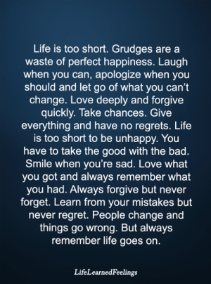 Bad, Life, and Love: Life is too short. Grudges are a  waste of perfect happiness. Laugh  when you can, apologize when you  should and let go of what you can't  change. Love deeply and forgive  quickly. Take chances. Give  everything and have no regrets. Life  is too short to be unhappy. You  have to take the good with the bad  Smile when you're sad. Love what  you got and always remember what  you had. Always forgive but never  forget. Learn from your mistakes but  never regret. People change and  things go wrong. But always  remember life goes on.  LifeLearnedFeelings <3