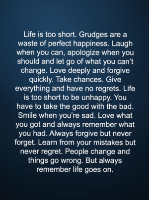 Bad, Life, and Love: Life is too short. Grudges are a  waste of perfect happiness. Laugh  when you can, apologize when you  should and let go of what you can't  change. Love deeply and forgive  quickly. Take chances. Give  everything and have no regrets. Life  is too short to be unhappy. You  have to take the good with the bad.  Smile when you're sad. Love what  you got and always remember what  you had. Always forgive but never  forget. Learn from your mistakes but  never regret. People change and  things go wrong. But always  remember life goes on. <3