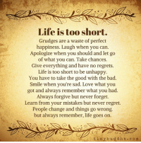 no regret: Life is too short.  Grudges are a waste of perfect  happiness. Laugh when you can.  Apologize when you should and let go  of what you can. Take chances.  Give everything and have no regrets.  Life is too short to be unhappy.  You have to take the good with the bad.  Smile when you're sad. Love what you  got and always remember what you had.  Always forgive but never forget.  Learn from your mistakes but never regret.  People change and things go wrong.  but always remember, life goes on.  t i n y b u d d h a c o m