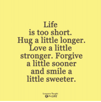 <3: Life  is too short.  Hug a little longer.  Love a little  stronger. Forgive  a little sooner  and smile a  little sweeter.  Lessons Taught  By LIFE <3