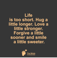 The Minds Consciousness <3: Life  is too short. Hug a  little longer. Love a  little stronger.  Forgive a little  oner and smile  a little sweeter.  The Minds  Consciousness The Minds Consciousness <3
