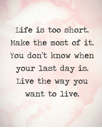 life is too short: Life is too short.  Make the most of it.  You don't know when  your last day is.  Live the way you  want to live