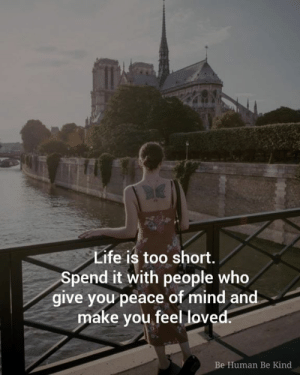 <3: Life is too short.  Spend it with people who  give you peace of mind and  make you feel loved.  Be Human Be Kind <3