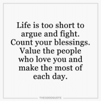 Memes, Too Short, and 🤖: Life is too short to  argue and fight.  Count your blessings.  Value the people  who love you and  make the most of  each day  THE GOOD QUOTE TheGoodQuote