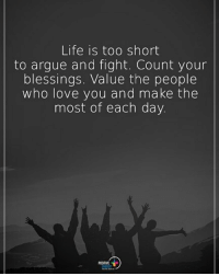 Arguing, Life, and Love: Life is too short  to argue and fight. Count your  blessings. Value the people  who love you and make the  most of each day Life is too short to argue and fight. Count your blessings. Value the people who love you and make the most of each day. positiveenergyplus