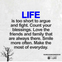 <3 Lessons Taught By Life: LIFE  is too short to argue  and fight. Count your  blessings. Love the  friends and family that  are always there. Smile  more often. Make the  most of everyday.  FB.COM/LESSONSTAUGHTBYLIFE  Lessons Taught  ● By LIFE <3 Lessons Taught By Life