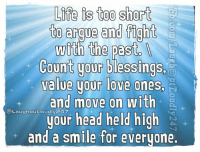 Arguing, Memes, and Too Short: Life is too short  to argue and fight  with the past.  Count your blessing  value your love ones.  and move on with  @Laughoutloudly your head held high  and a smile for everyone Life is too short to argue and fight with the past.