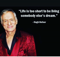 "Hugh Hefner, Life, and Memes: ""Life is too short to be living  somebody else's dream.""  Hugh Hefner RIP Hugh Hefner"