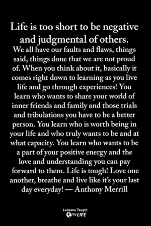 Energy, Family, and Friends: Life is too short to be negative  and judgmental of others.  We all have our faults and flaws, things  said, things done that we are not proud  of. When you think about it, basically it  comes right down to learning as you live  life and go through experiences! You  learn who wants to share your world of  inner friends and family and those trials  and tribulations you have to be a better  person. You learn who is worth being in  your life and who truly wants to be and at  what capacity. You learn who wants to be  a part of your positive energy and the  love and understanding you can pay  forward to them. Life is tough! Love one  another, breathe and live like it's your last  day everyday! Anthony Merril  Lessons Taught  ByLIFE <3