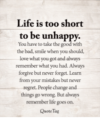 <3: Life is too short  to be unhappy.  You have to take the good with  the bad, smile when you should,  love what you got and always  remember what you had. Always  forgive but never forget. Learn  from your mistakes but never  regret. People change and  things go wrong. But always  remember life goes on.  Quote Tag <3