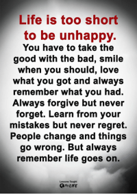 Bad, Life, and Love: Life is too short  to be unhappy.  You have to take the  good with the bad, smile  when you should, love  what you got and always  remember what you had.  Always forgive but never  forget. Learn from your  mistakes but never regret.  People change and things  go wrong. But always  remember life goes on.  Lessons Taught  By LIFE <3