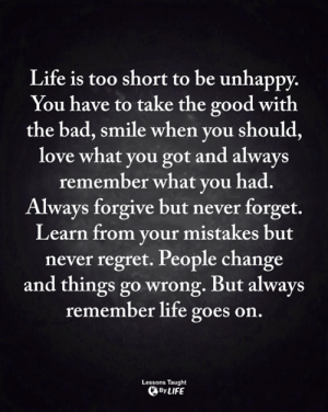 Bad, Life, and Love: Life is too short to be unhappy.  You have to take the good with  the bad, smile when you should,  love what you got and always  remember what you had.  Always forgive but never forget.  Learn from your mistakes but  never regret. People change  and things go wrong. But always  remember life goes on  Lessons Taught  By LIFE <3