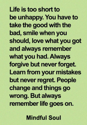 Bad, Life, and Love: Life is too short to  be unhappy. You have to  take the good with the  bad, smile when you  should, love what you got  and always remember  what you had. Always  forgive but never forget.  Learn from your mistakes  but never regret. People  change and things go  wrong. But always  remember life goes on  Mindful Soul <3
