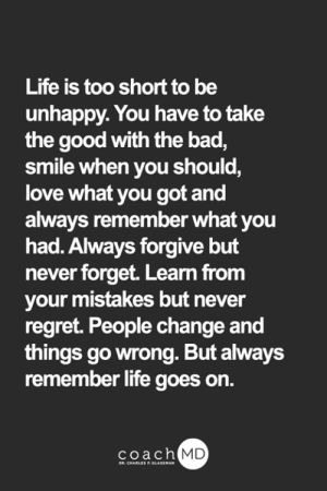 Bad, Life, and Love: Life is too short to be  unhappy. You have to take  the good with the bad,  smile when you should,  love what you got and  always remember what you  had. Always forgive but  never forget. Learn from  your mistakes but never  regret. People change and  things go wrong. But always  remember life goes on.  coach MD  DR. CHARLES F.GLASSMAN <3