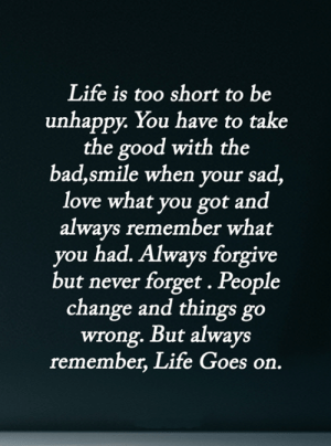 Bad, Life, and Love: Life is too short to be  unhappy. You have to take  the good with the  bad,smile when your sad,  love what you got and  always remember what  you had. Always forgive  but never forget . People  change and things go  wrong. But always  remember, Life Goes on. <3