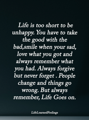 Bad, Life, and Love: Life is too short to be  unhappy. You have to take  the good with the  bad,smile when your sad,  love what you got and  always remember what  you had. Always forgive  but never forget . People  change and things go  wrong. But always  remember, Life Goes on.  LifeLearnedFeelings <3