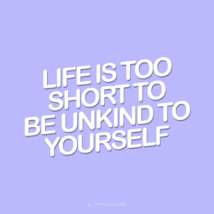 Life Is Too Short To: LIFE IS TOO  SHORT TO  BE UNKIND TO  YOURSELF  @_TYPELIKEAGIRL