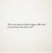 "Life, Coffee, and Too Short: ""life is too short to drink crappy coffee and  cry over boys who don't care"""