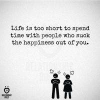 Life, Time, and Happiness: Life is too short to spend  time with people who suck  the happiness out of you.  RA  AR  RELATIONSHIP  RULES