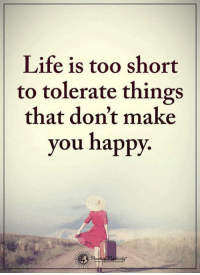 life is too short: Life is too short  to tolerate things  that don't make  you happy.