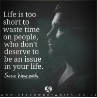 <3 Steve Wentworth: Life is too  short to  waste time  on people,  who don't  deserve to  be an issue  in your life.  Consciously connecting with heart & soul  w w w S t e v e w e n t w o r t h  C O  u k <3 Steve Wentworth