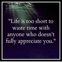 """life is too short: """"Life is too short to  waste time with  anyone who doesn't  fully appreciate you"""