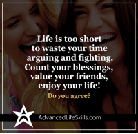 Arguing, Memes, and Too Short: Life is too short  to waste your time  arguing and fighting.  Count your blessings,  value your friends,  enjoy your life!  Do you agree?  Advanced LifeSkills.com <3 Advanced Life Skills  .