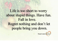 Think Positive words: Life is too short to worry  about stupid things. Have fun.  Fall in love.  Regret nothing and don't let  people bring you down  Think Positive Words Think Positive words