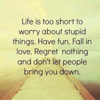 life is too short: Life is too short to  worry about stupid  things. Have fun. Fall in  love. Regret nothing  and don't let people  bring you down