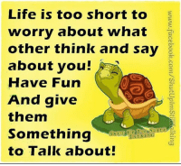 Dank, Facebook, and Life: Life is too short to  worry about what  other think and say  about you!  Have Fun  And give  them  something  SHUa AUPl rsi /SI I LI バー  TATOKUNG  to Talk about!  www.facebook.com/ShutUplmStiki alking  ota  tas  thd  own  hta  SI uk!  go  oonu  uv h  t)Fi  syrt g  t ll  ire  ue  eohoan oo  oa  tSt