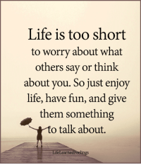 <3: Life is too short  to worry about what  others say or think  about you. So just enjoy  life, have fun, and give  them something  o talk about.  LidPeelings  feLea  rne <3