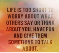 life is too short: LIFE IS TOO SHORT TO  WORRY ABOUT WHAT  OTHERS SAY OR THINK  ABOUT YOU. HAVE FUN  AND GIVE THEM  SOMETHING TO TALK  ABOUT.