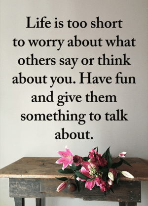 <3: Life is too short  to worry about what  others say or think  about you. Have fun  and give them  something to talk  about. <3