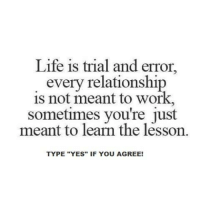 "Life, Memes, and Work: Life is trial and error,  every relationship  is not meant to work,  sometimes you're meant to learn the lesson.  TYPE ""YES"" IF YOU AGREE! Type ""YES"" if you Agree!"
